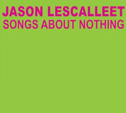 16-2012-JasonLescallet-SongsAboutNothing
