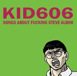 16-2010-Kid606-Songs AboutFuckingSteve Albini