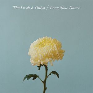 The Fresh & Onlys – Long Slow Dance