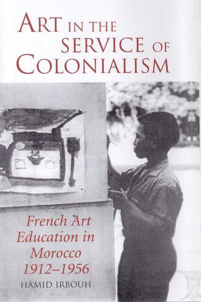 Art in the service of colonialism: French art education in Morocco, 1912-1956, par Hamid Irbouh