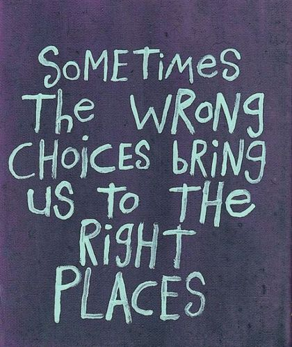 wrong-choices-bring-us-to-the-right-places.jpg