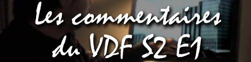 les commentaires du VDF S2 E1